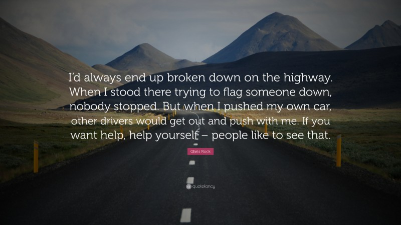 """Chris Rock Quote: """"I'd always end up broken down on the highway. When I stood there trying to flag someone down, nobody stopped. But when I pushed my own car, other drivers would get out and push with me. If you want help, help yourself – people like to see that."""""""