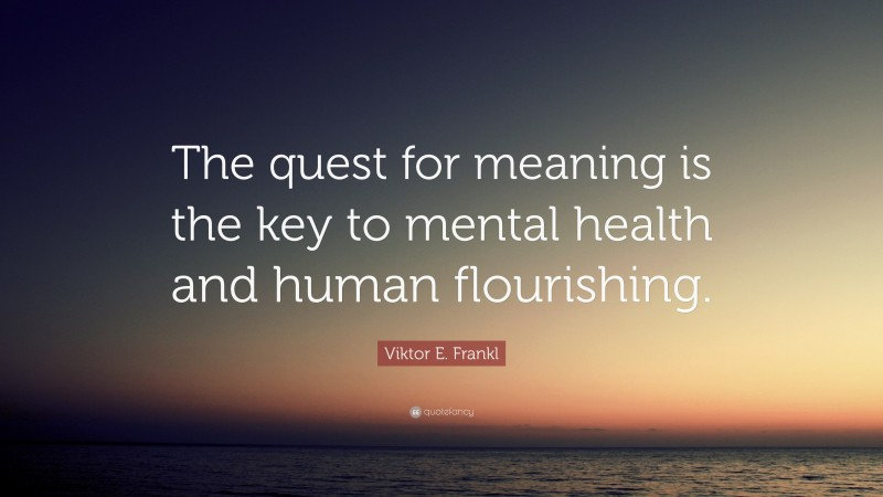 """Viktor E. Frankl Quote: """"The quest for meaning is the key to mental health and human flourishing."""""""