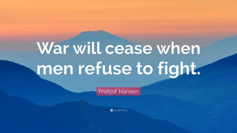 """Fridtjof Nansen Quote: """"War will cease when men refuse to fight."""""""