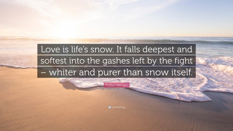 """Fridtjof Nansen Quote: """"Love is life's snow. It falls deepest and softest into the gashes left by the fight – whiter and purer than snow itself."""""""