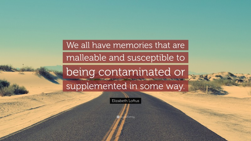 """Elizabeth Loftus Quote: """"We all have memories that are malleable and susceptible to being contaminated or supplemented in some way."""""""