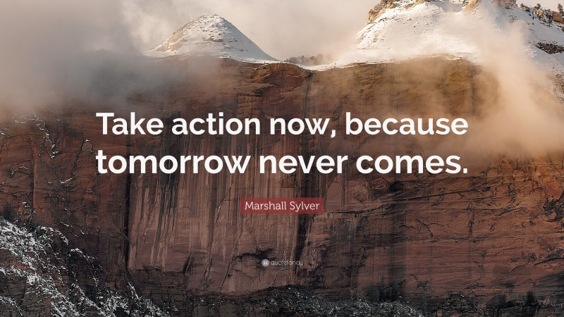 """Marshall Sylver Quote: """"Take action now, because tomorrow never comes."""""""