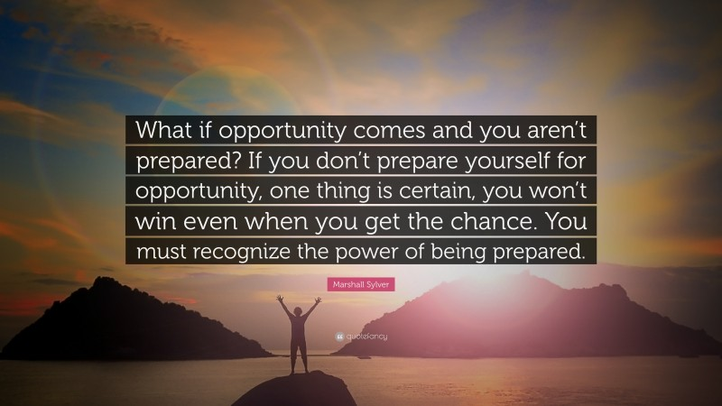 """Marshall Sylver Quote: """"What if opportunity comes and you aren't prepared? If you don't prepare yourself for opportunity, one thing is certain, you won't win even when you get the chance. You must recognize the power of being prepared."""""""