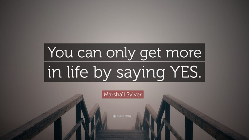 """Marshall Sylver Quote: """"You can only get more in life by saying YES."""""""
