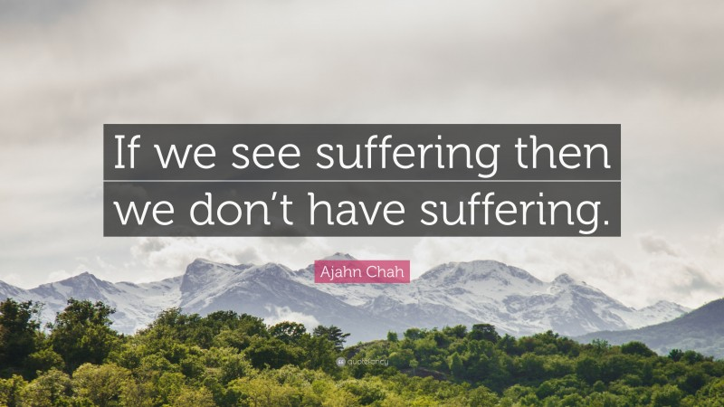 """Ajahn Chah Quote: """"If we see suffering then we don't have suffering."""""""