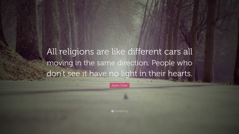 """Ajahn Chah Quote: """"All religions are like different cars all moving in the same direction. People who don't see it have no light in their hearts."""""""