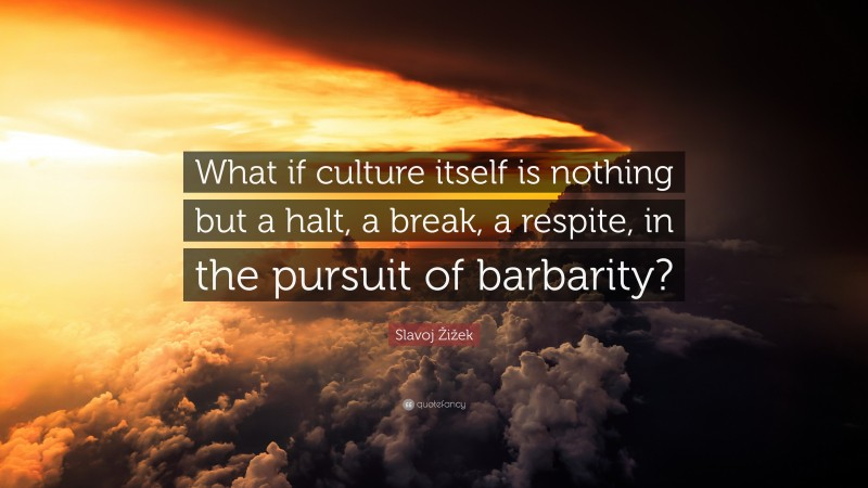 """Slavoj Žižek Quote: """"What if culture itself is nothing but a halt, a break, a respite, in the pursuit of barbarity?"""""""