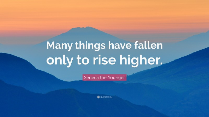 """Seneca the Younger Quote: """"Many things have fallen only to rise higher."""""""