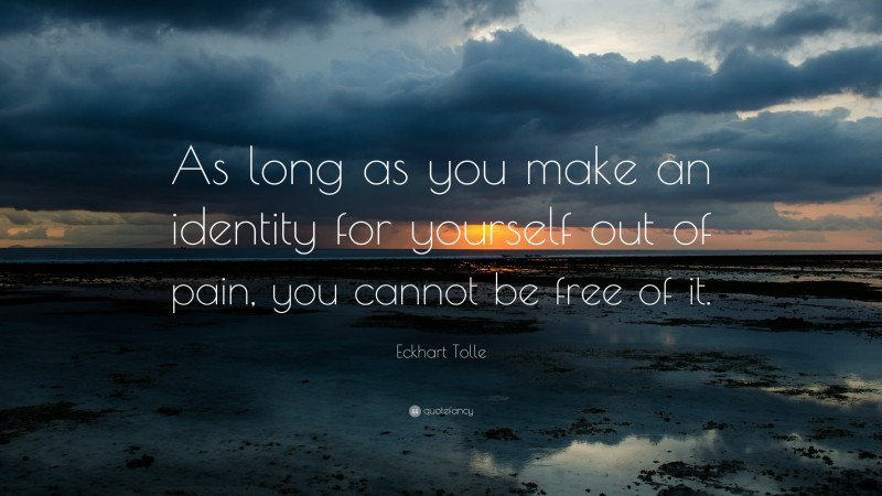 """Eckhart Tolle Quote: """"As long as you make an identity for yourself out of pain, you cannot be free of it."""""""