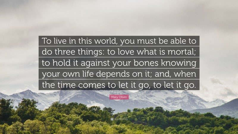 """Mary Oliver Quote: """"To live in this world, you must be able to do three things: to love what is mortal; to hold it against your bones knowing your own life depends on it; and, when the time comes to let it go, to let it go."""""""