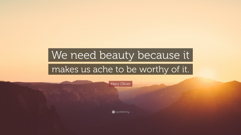 """Mary Oliver Quote: """"We need beauty because it makes us ache to be worthy of it."""""""