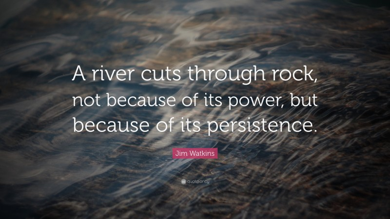 """Jim Watkins Quote: """"A river cuts through rock, not because of its power, but because of its persistence."""""""