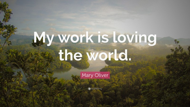 """Mary Oliver Quote: """"My work is loving the world."""""""