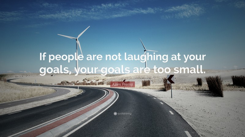 """Azim Premji Quote: """"If people are not laughing at your goals, your goals are too small."""""""