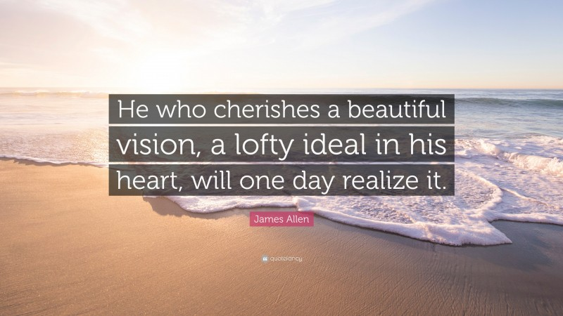 """James Allen Quote: """"He who cherishes a beautiful vision, a lofty ideal in his heart, will one day realize it."""""""