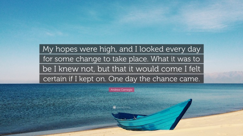 """Andrew Carnegie Quote: """"My hopes were high, and I looked every day for some change to take place. What it was to be I knew not, but that it would come I felt certain if I kept on. One day the chance came."""""""