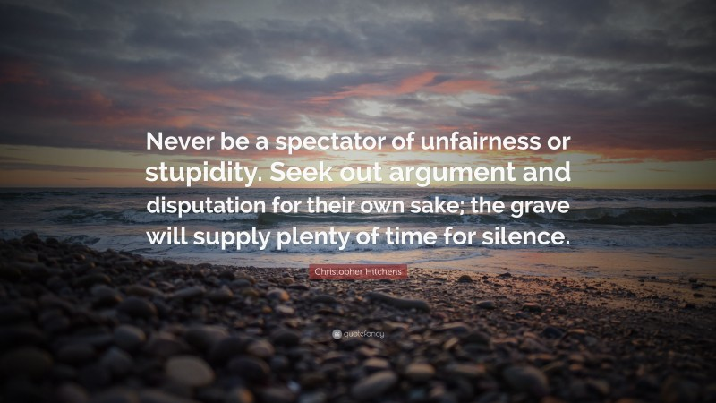 """Christopher Hitchens Quote: """"Never be a spectator of unfairness or stupidity. Seek out argument and disputation for their own sake; the grave will supply plenty of time for silence."""""""