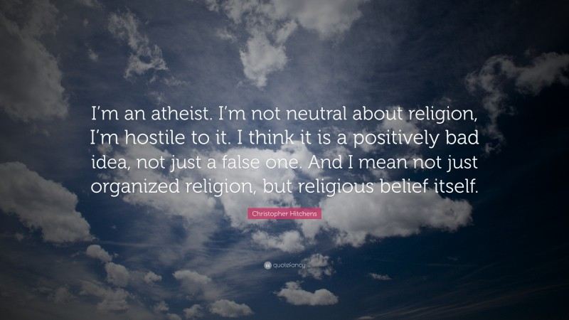 """Christopher Hitchens Quote: """"I'm an atheist. I'm not neutral about religion, I'm hostile to it. I think it is a positively bad idea, not just a false one. And I mean not just organized religion, but religious belief itself."""""""