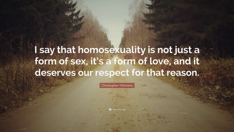 """Christopher Hitchens Quote: """"I say that homosexuality is not just a form of sex, it's a form of love, and it deserves our respect for that reason."""""""