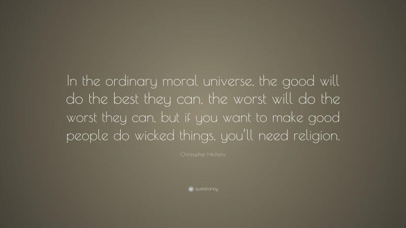 """Christopher Hitchens Quote: """"In the ordinary moral universe, the good will do the best they can, the worst will do the worst they can, but if you want to make good people do wicked things, you'll need religion."""""""