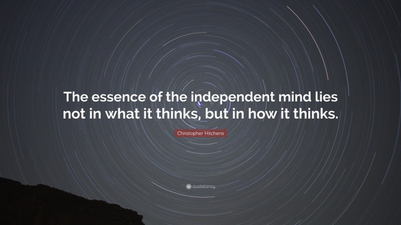 """Christopher Hitchens Quote: """"The essence of the independent mind lies not in what it thinks, but in how it thinks."""""""