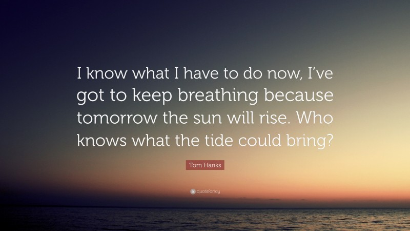 """Tom Hanks Quote: """"I know what I have to do now, I've got to keep breathing because tomorrow the sun will rise. Who knows what the tide could bring?"""""""