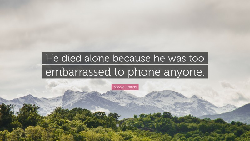 """Nicole Krauss Quote: """"He died alone because he was too embarrassed to phone anyone."""""""