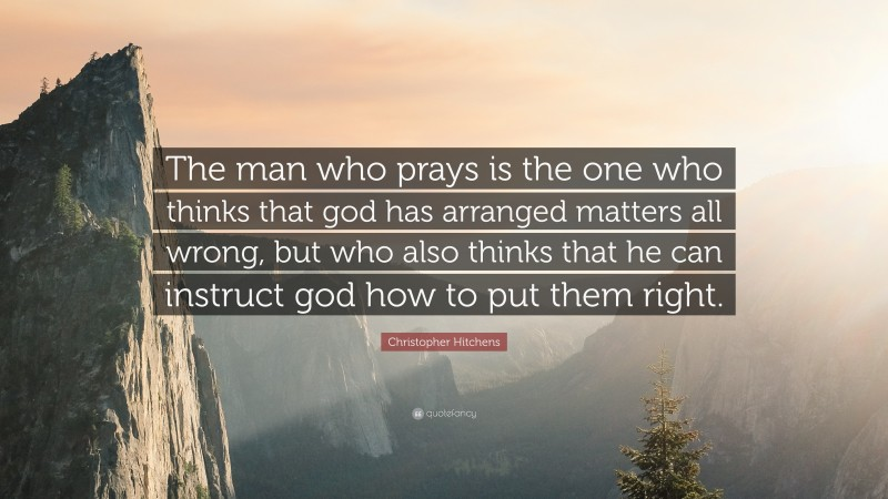 """Christopher Hitchens Quote: """"The man who prays is the one who thinks that god has arranged matters all wrong, but who also thinks that he can instruct god how to put them right."""""""