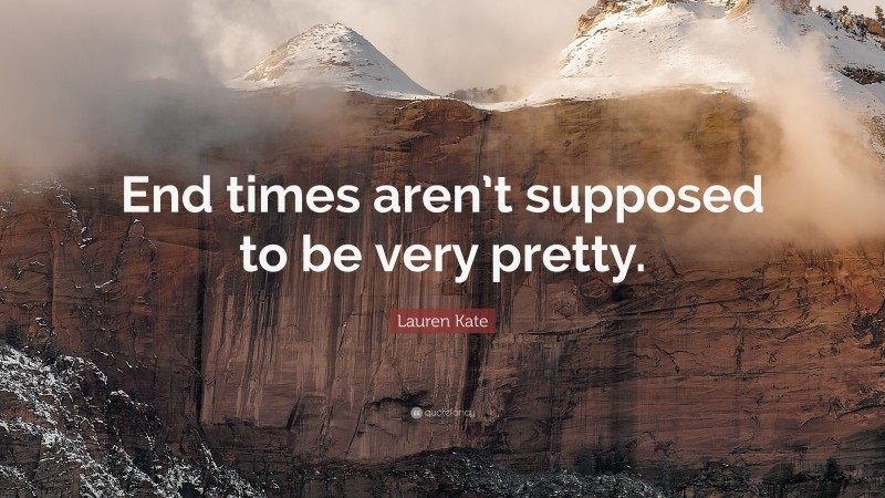 """Lauren Kate Quote: """"End times aren't supposed to be very pretty."""""""
