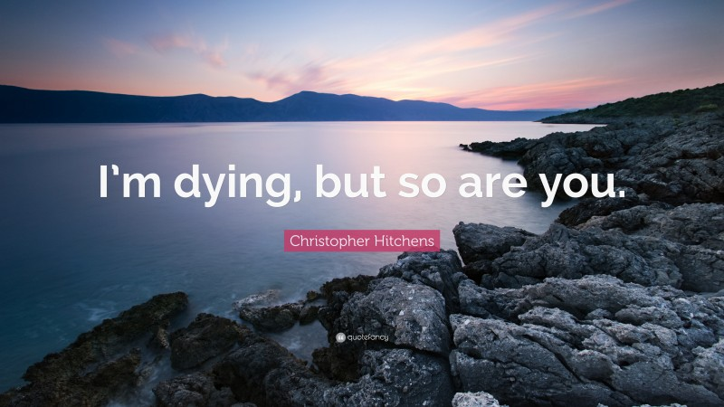 """Christopher Hitchens Quote: """"I'm dying, but so are you."""""""