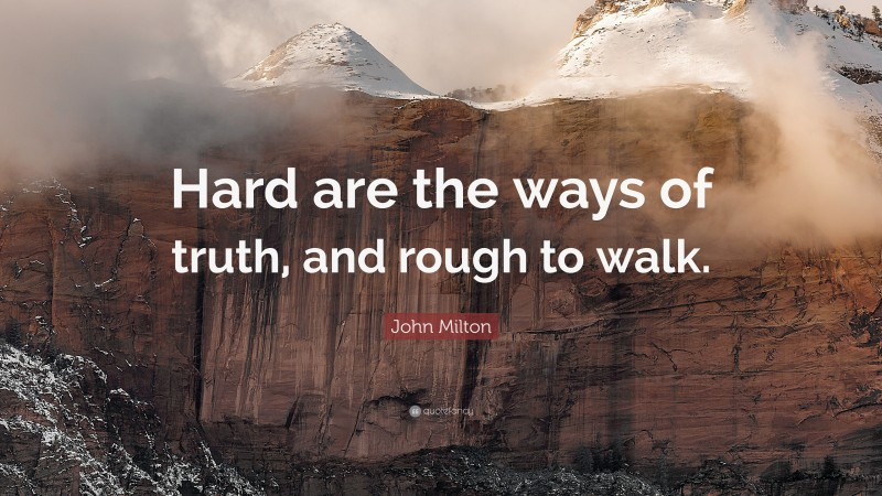 """John Milton Quote: """"Hard are the ways of truth, and rough to walk."""""""