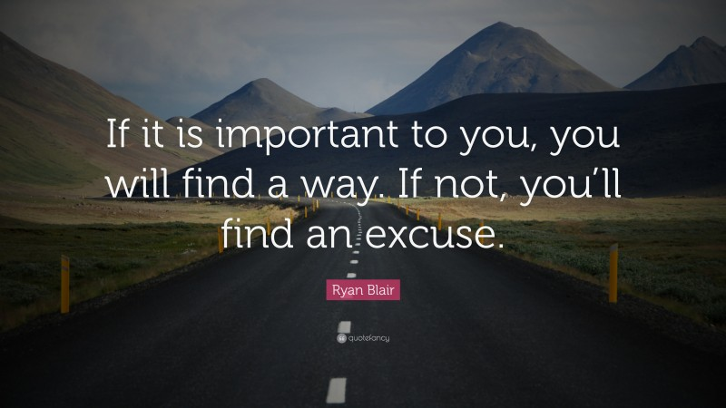 """Ryan Blair Quote: """"If it is important to you, you will find a way. If not, you'll find an excuse."""""""