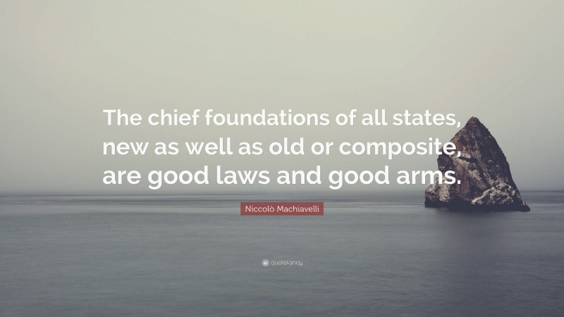 """Niccolò Machiavelli Quote: """"The chief foundations of all states, new as well as old or composite, are good laws and good arms."""""""