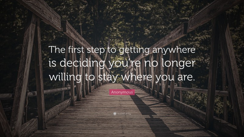 """Anonymous Quote: """"The first step to getting anywhere is deciding you're no longer willing to stay where you are."""""""