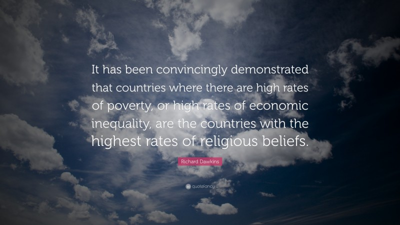 """Richard Dawkins Quote: """"It has been convincingly demonstrated that countries where there are high rates of poverty, or high rates of economic inequality, are the countries with the highest rates of religious beliefs."""""""