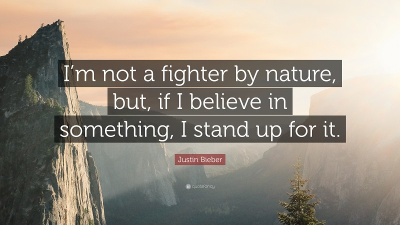 """Justin Bieber Quote: """"I'm not a fighter by nature, but, if I believe in something, I stand up for it."""""""