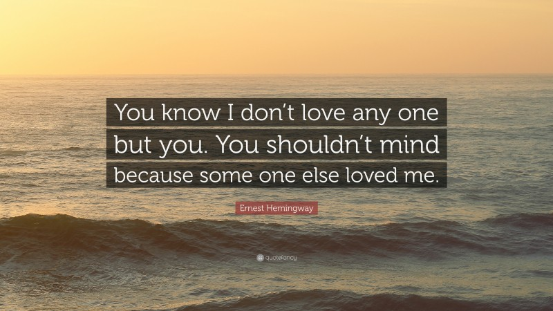 """Ernest Hemingway Quote: """"You know I don't love any one but you. You shouldn't mind because some one else loved me."""""""