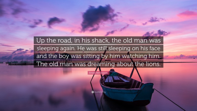 """Ernest Hemingway Quote: """"Up the road, in his shack, the old man was sleeping again. He was still sleeping on his face and the boy was sitting by him watching him. The old man was dreaming about the lions."""""""