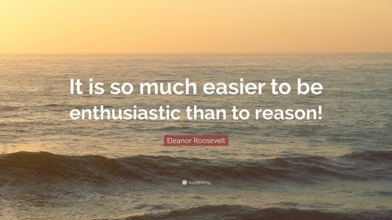 """Eleanor Roosevelt Quote: """"It is so much easier to be enthusiastic than to reason!"""""""