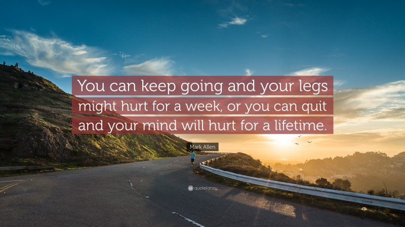 """Running Quotes: """"You can keep going and your legs might hurt for a week, or you can quit and your mind will hurt for a lifetime."""" — Mark Allen"""