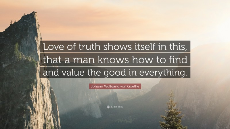 "Johann Wolfgang von Goethe Quote: ""Love of truth shows itself in this, that a man knows how to find and value the good in everything."""