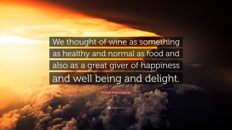 """Ernest Hemingway Quote: """"We thought of wine as something as healthy and normal as food and also as a great giver of happiness and well being and delight."""""""