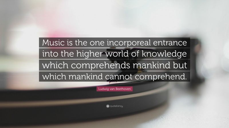 """Ludwig van Beethoven Quote: """"Music is the one incorporeal entrance into the higher world of knowledge which comprehends mankind but which mankind cannot comprehend."""""""