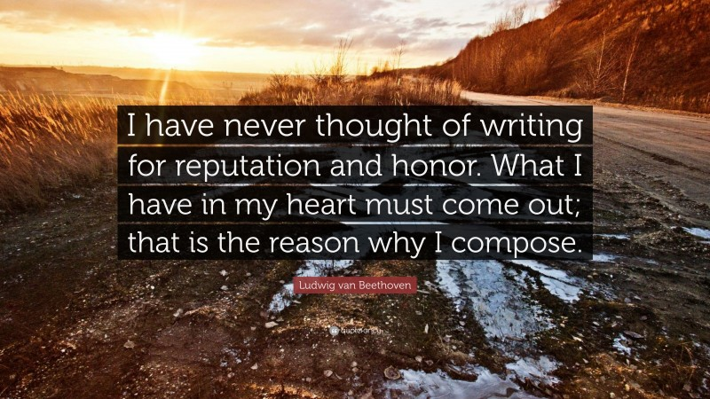 """Ludwig van Beethoven Quote: """"I have never thought of writing for reputation and honor. What I have in my heart must come out; that is the reason why I compose."""""""
