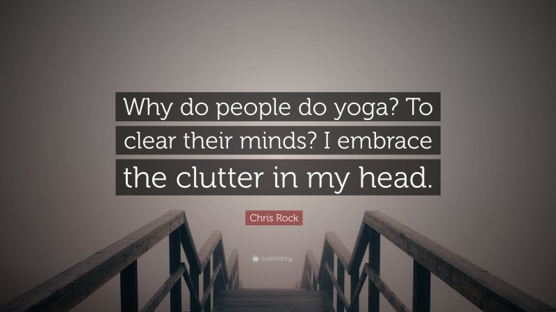 """Chris Rock Quote: """"Why do people do yoga? To clear their minds? I embrace the clutter in my head."""""""