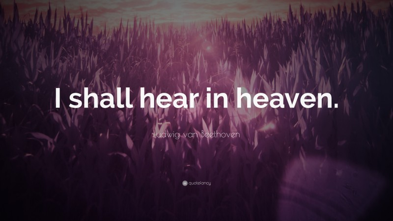 """Ludwig van Beethoven Quote: """"I shall hear in heaven."""""""