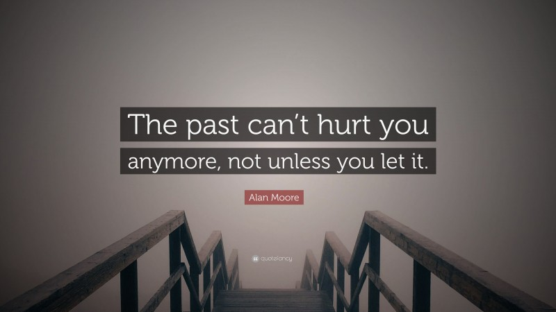 "Alan Moore Quote: ""The past can't hurt you anymore, not unless you let it."""