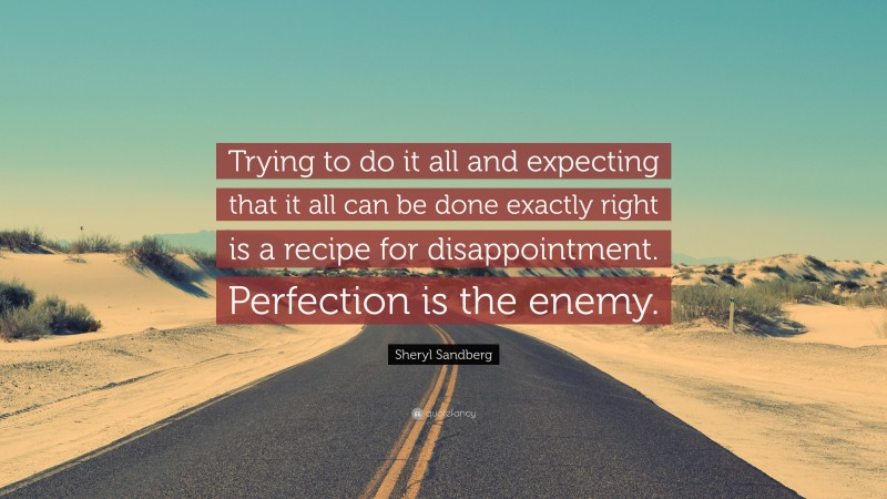 """Sheryl Sandberg Quote: """"Trying to do it all and expecting that it all can be done exactly right is a recipe for disappointment. Perfection is the enemy."""""""