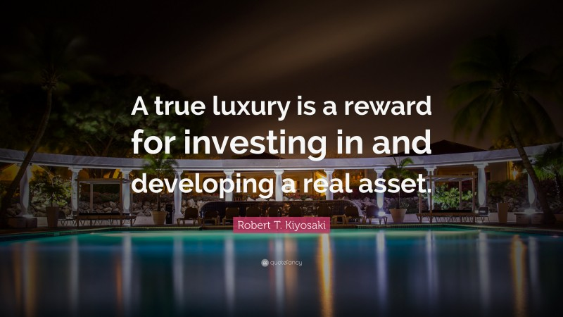 """Robert T. Kiyosaki Quote: """"A true luxury is a reward for investing in and developing a real asset."""""""
