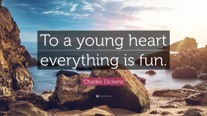 """Charles Dickens Quote: """"To a young heart everything is fun."""""""